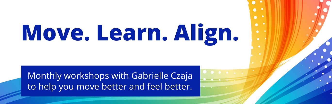 Move. Learn. Align. Monthly workshops with Gabrielle Czaja to help you move better and feel better